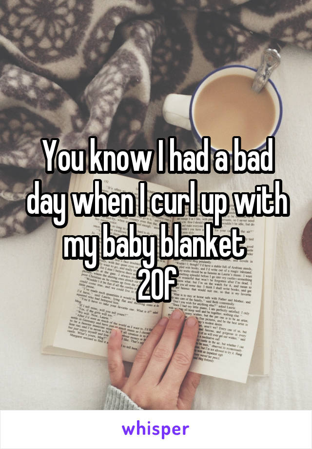 You know I had a bad day when I curl up with my baby blanket  20f