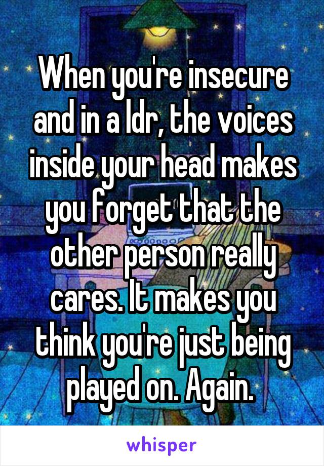 When you're insecure and in a ldr, the voices inside your head makes you forget that the other person really cares. It makes you think you're just being played on. Again.