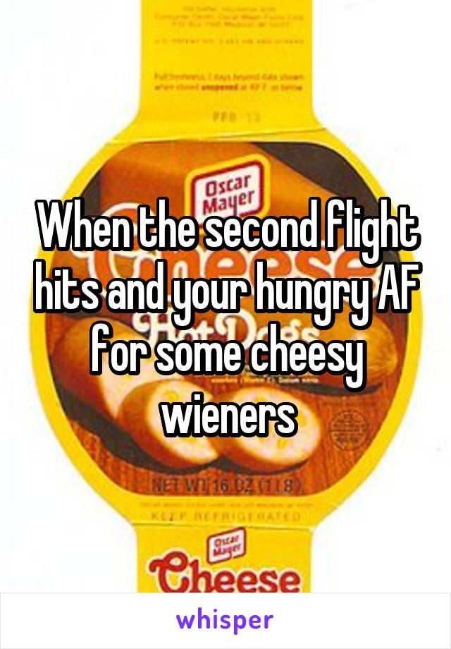 When the second flight hits and your hungry AF for some cheesy wieners