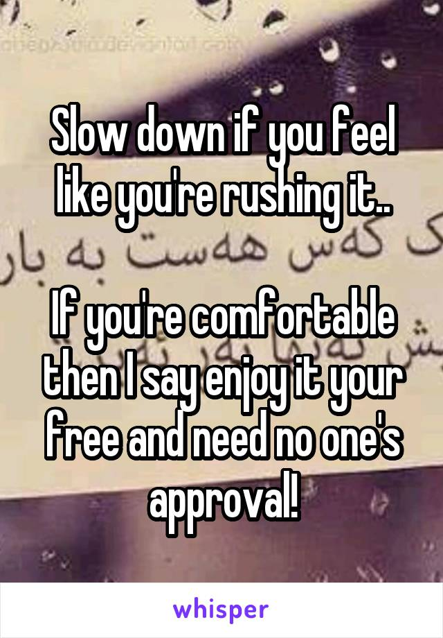 Slow down if you feel like you're rushing it..  If you're comfortable then I say enjoy it your free and need no one's approval!