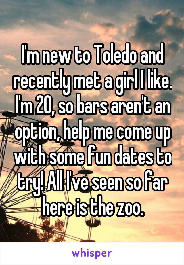 I'm new to Toledo and recently met a girl I like. I'm 20, so bars aren't an option, help me come up with some fun dates to try! All I've seen so far here is the zoo.