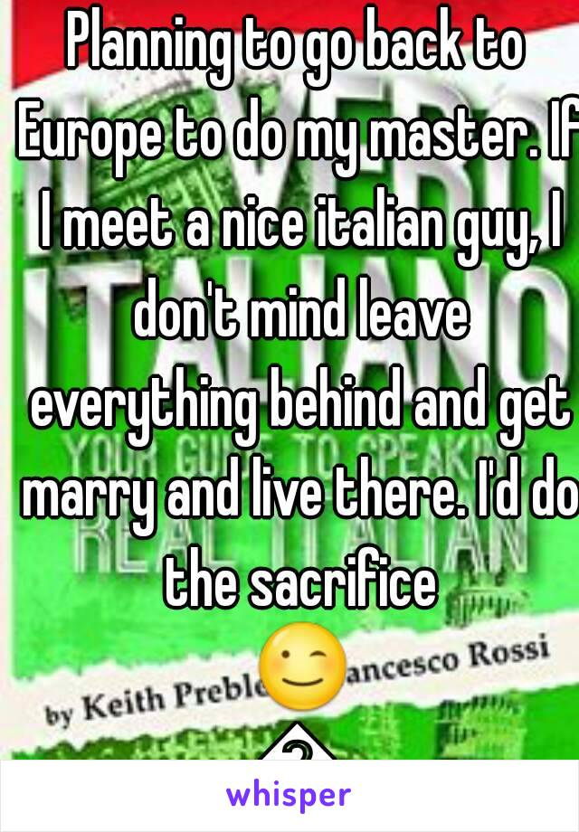 Planning to go back to Europe to do my master. If I meet a nice italian guy, I don't mind leave everything behind and get marry and live there. I'd do the sacrifice 😉😉
