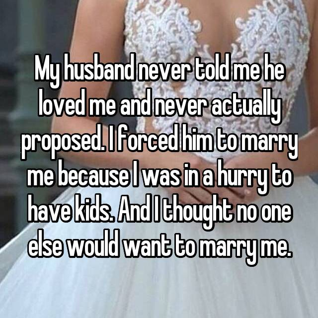 My husband never told me he loved me and never actually proposed. I forced him to marry me because I was in a hurry to have kids. And I thought no one else would want to marry me.