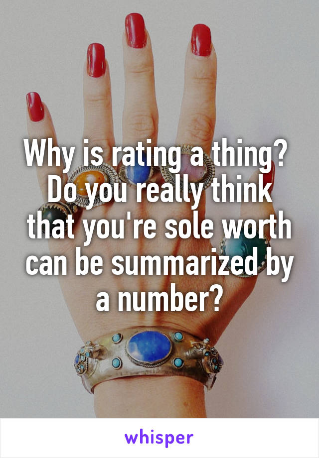 Why is rating a thing?  Do you really think that you're sole worth can be summarized by a number?