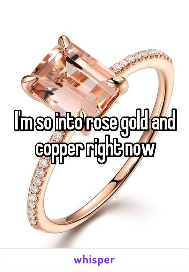 I'm so into rose gold and copper right now