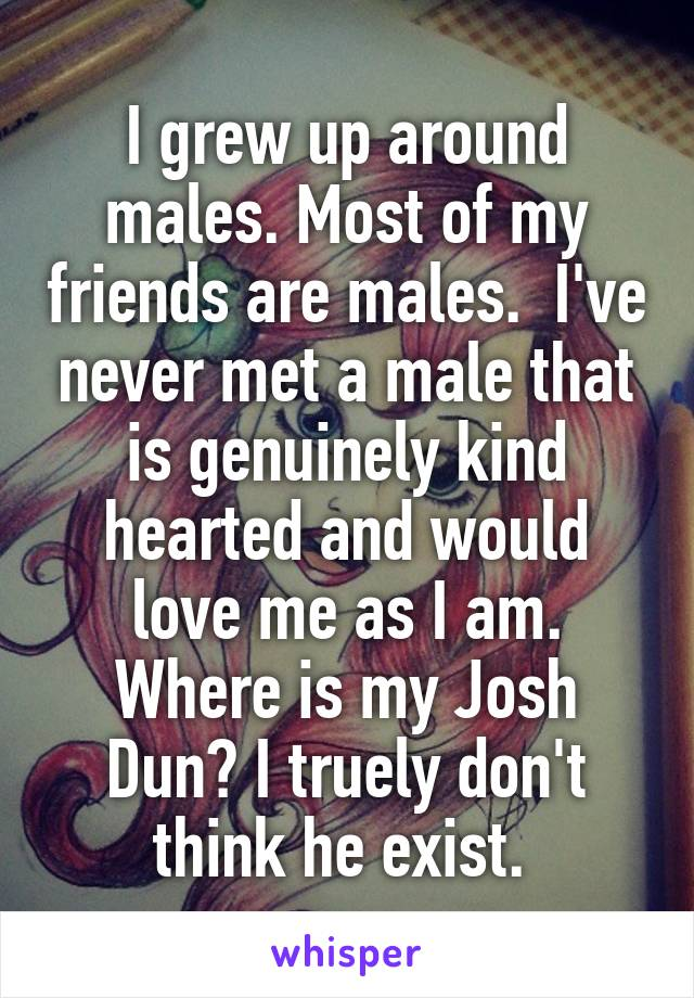 I grew up around males. Most of my friends are males.  I've never met a male that is genuinely kind hearted and would love me as I am. Where is my Josh Dun? I truely don't think he exist.