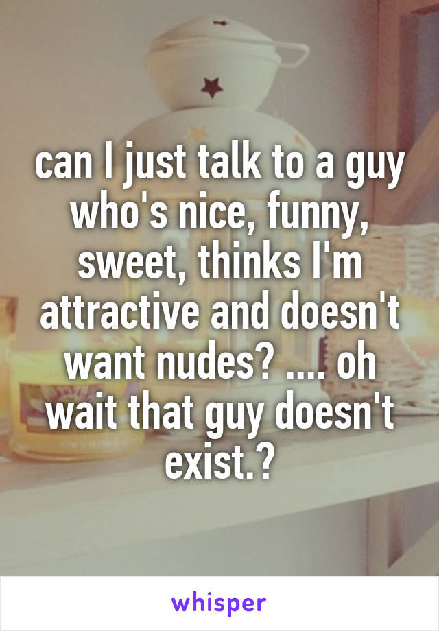 can I just talk to a guy who's nice, funny, sweet, thinks I'm attractive and doesn't want nudes? .... oh wait that guy doesn't exist.😂