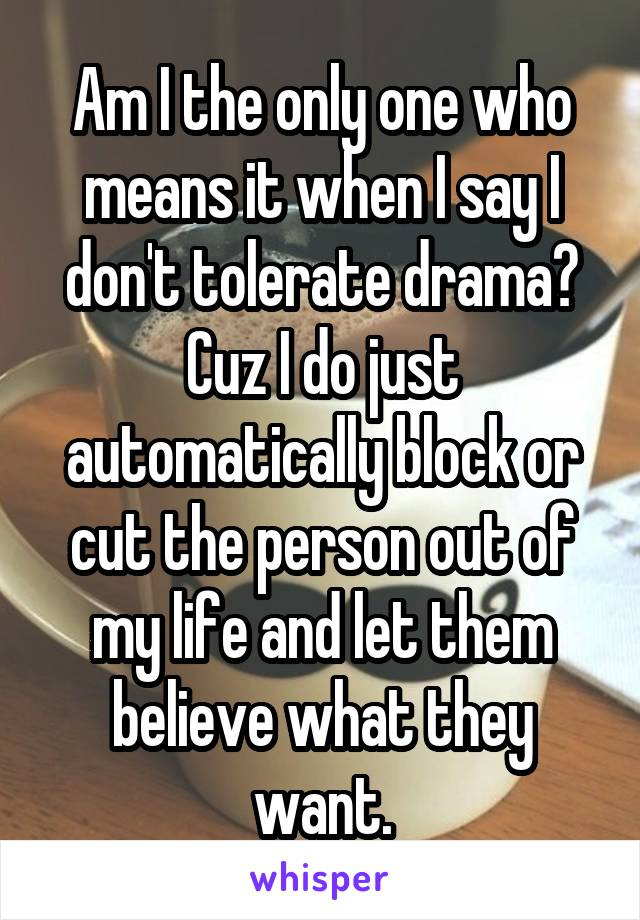 Am I the only one who means it when I say I don't tolerate drama? Cuz I do just automatically block or cut the person out of my life and let them believe what they want.