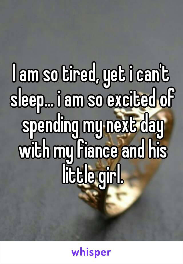 I am so tired, yet i can't sleep... i am so excited of spending my next day with my fiance and his little girl.