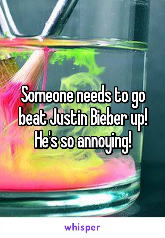 Someone needs to go beat Justin Bieber up! He's so annoying!