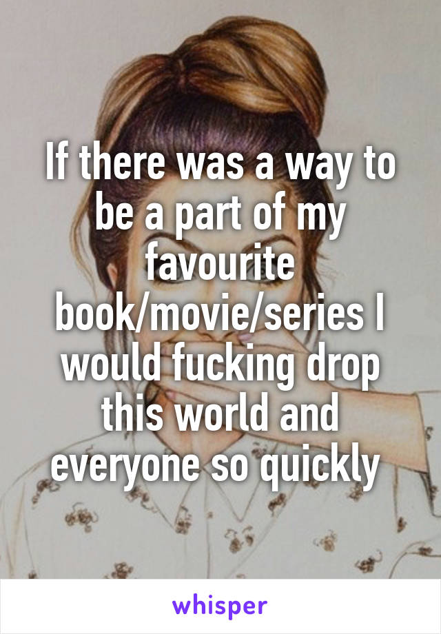 If there was a way to be a part of my favourite book/movie/series I would fucking drop this world and everyone so quickly