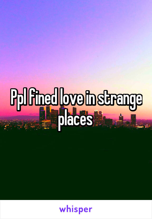 Ppl fined love in strange places
