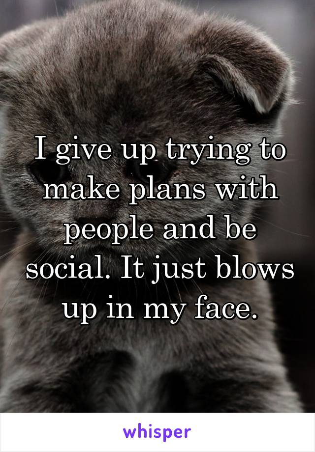I give up trying to make plans with people and be social. It just blows up in my face.