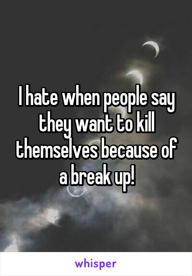 I hate when people say they want to kill themselves because of a break up!