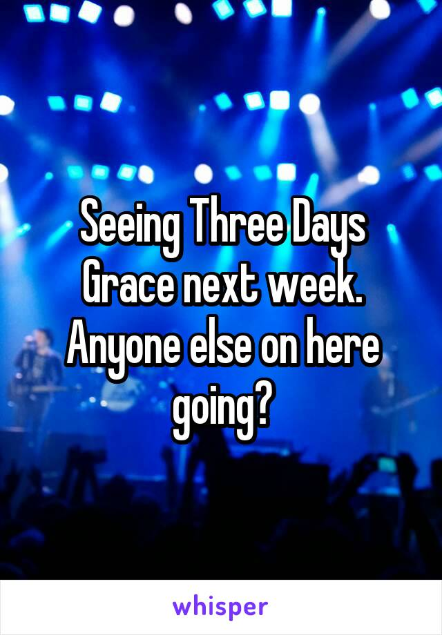 Seeing Three Days Grace next week. Anyone else on here going?