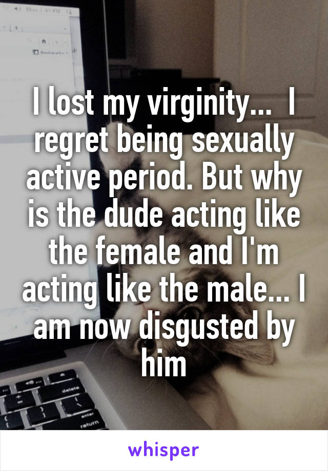 I lost my virginity...  I regret being sexually active period. But why is the dude acting like the female and I'm acting like the male... I am now disgusted by him