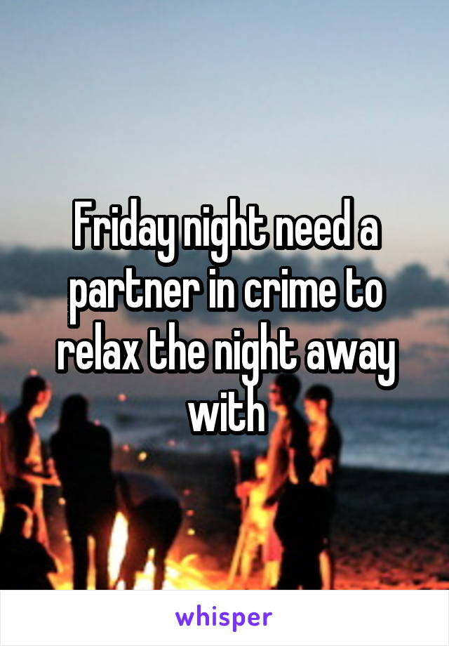 Friday night need a partner in crime to relax the night away with