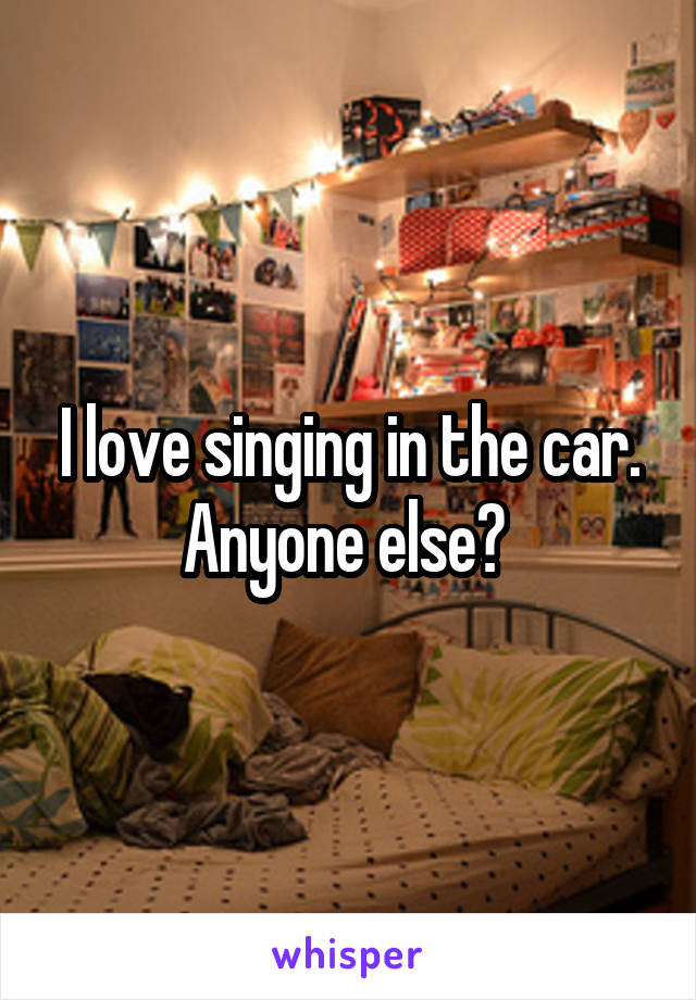 I love singing in the car. Anyone else?