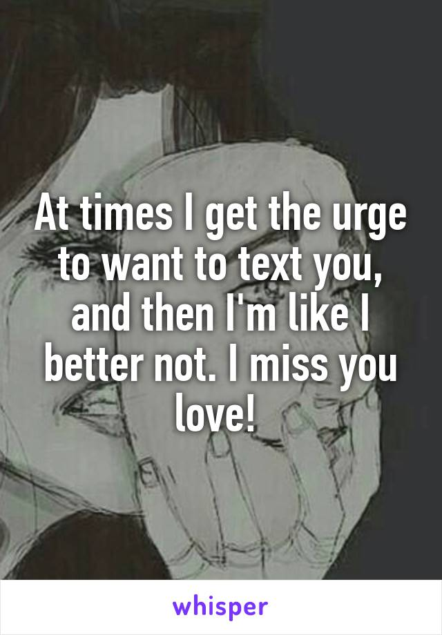 At times I get the urge to want to text you, and then I'm like I better not. I miss you love!