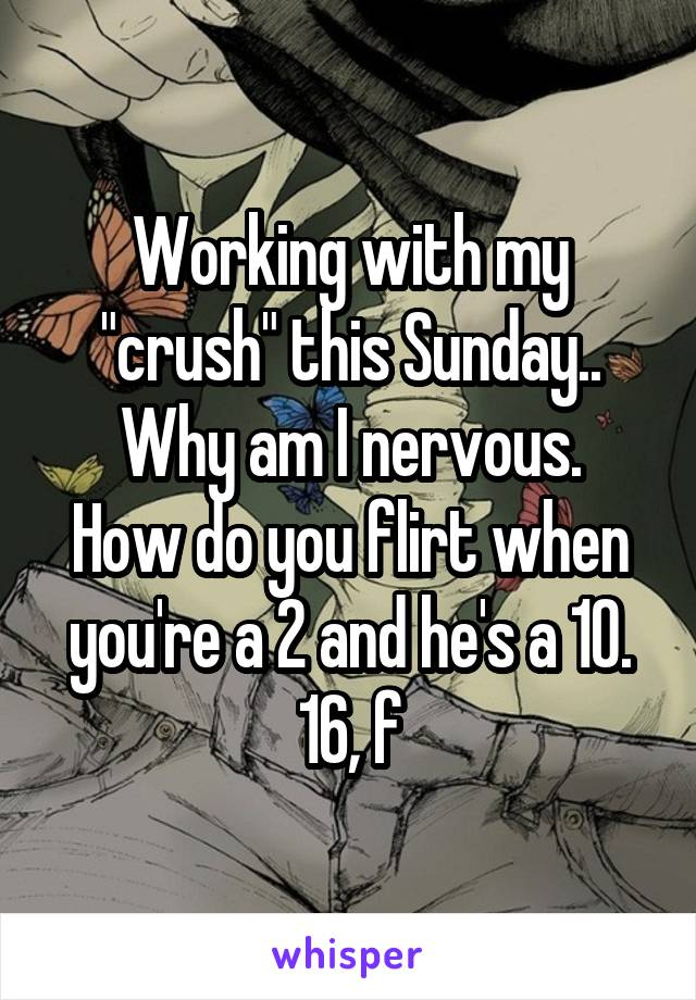 """Working with my """"crush"""" this Sunday.. Why am I nervous. How do you flirt when you're a 2 and he's a 10. 16, f"""