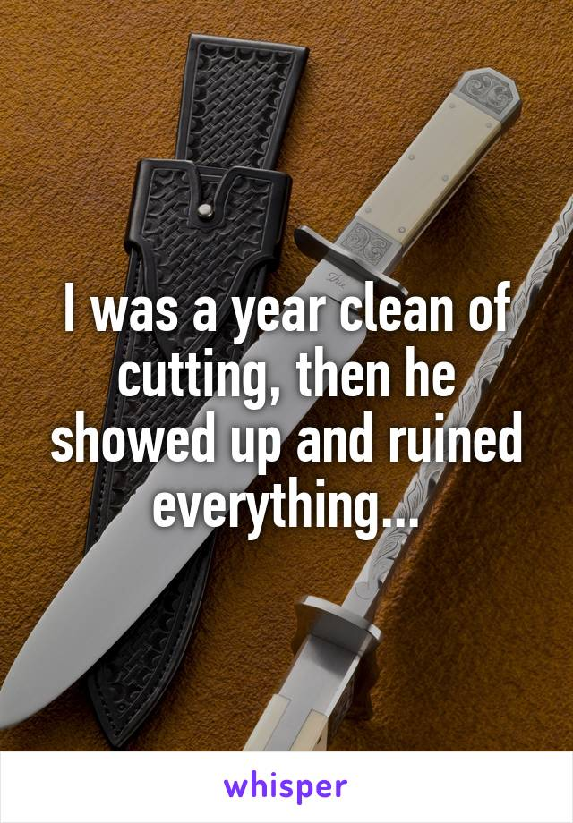 I was a year clean of cutting, then he showed up and ruined everything...