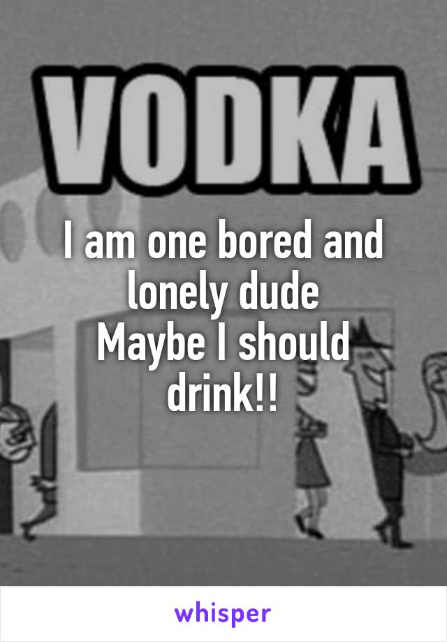 I am one bored and lonely dude Maybe I should drink!!