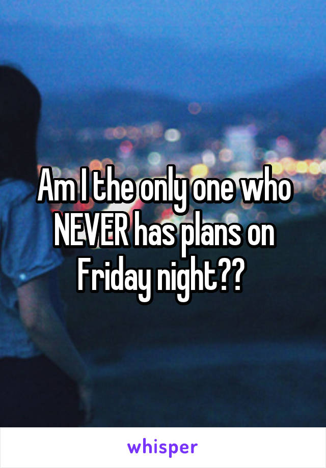 Am I the only one who NEVER has plans on Friday night??