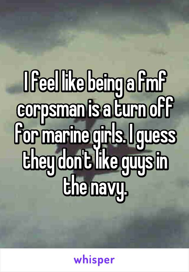 I feel like being a fmf corpsman is a turn off for marine girls. I guess they don't like guys in the navy.