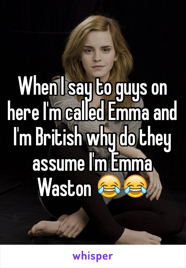 When I say to guys on here I'm called Emma and I'm British why do they assume I'm Emma Waston 😂😂