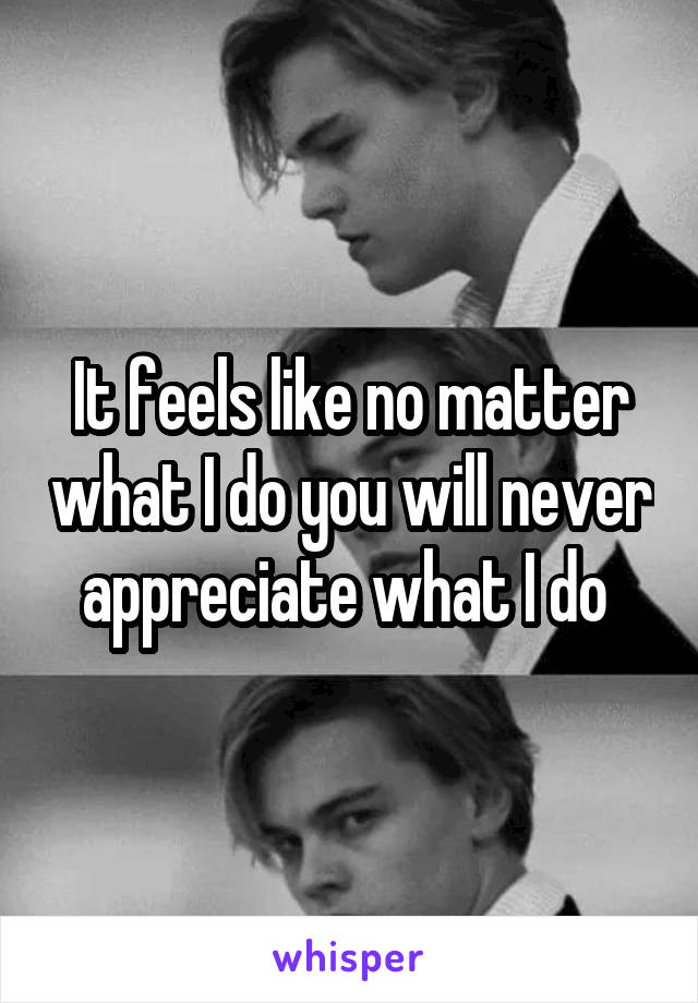 It feels like no matter what I do you will never appreciate what I do