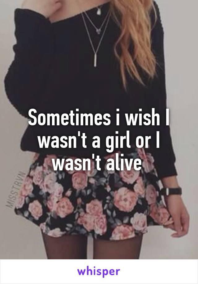 Sometimes i wish I wasn't a girl or I wasn't alive