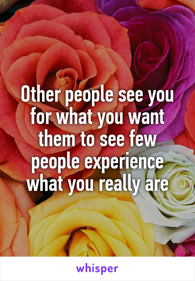 Other people see you for what you want them to see few people experience what you really are