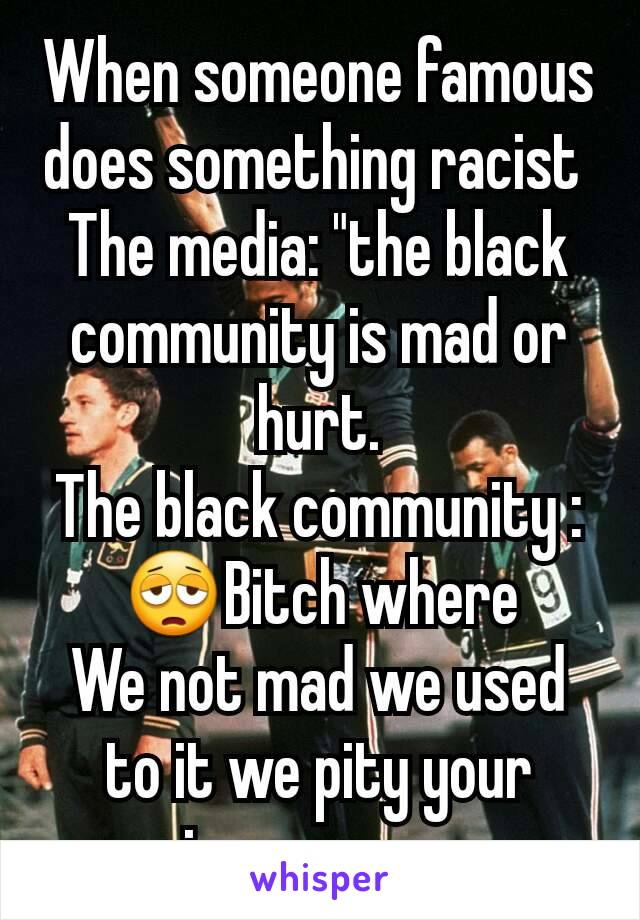 "When someone famous does something racist  The media: ""the black community is mad or hurt. The black community : 😩Bitch where We not mad we used to it we pity your ignorance..."