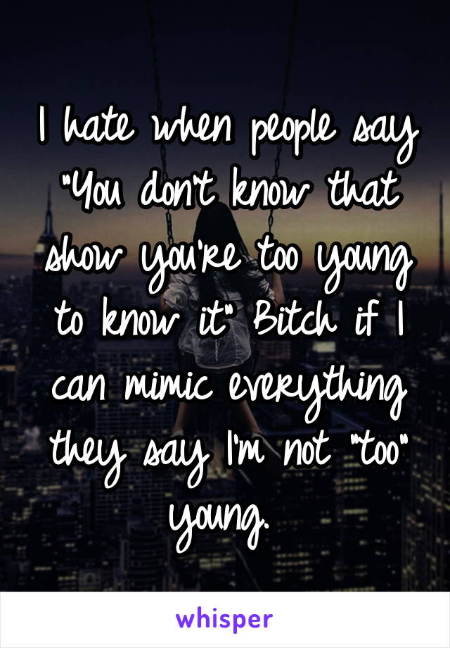 "I hate when people say ""You don't know that show you're too young to know it"" Bitch if I can mimic everything they say I'm not ""too"" young."