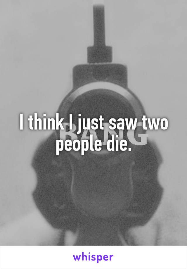 I think I just saw two people die.