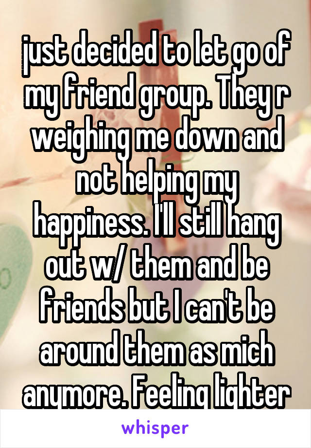 just decided to let go of my friend group. They r weighing me down and not helping my happiness. I'll still hang out w/ them and be friends but I can't be around them as mich anymore. Feeling lighter