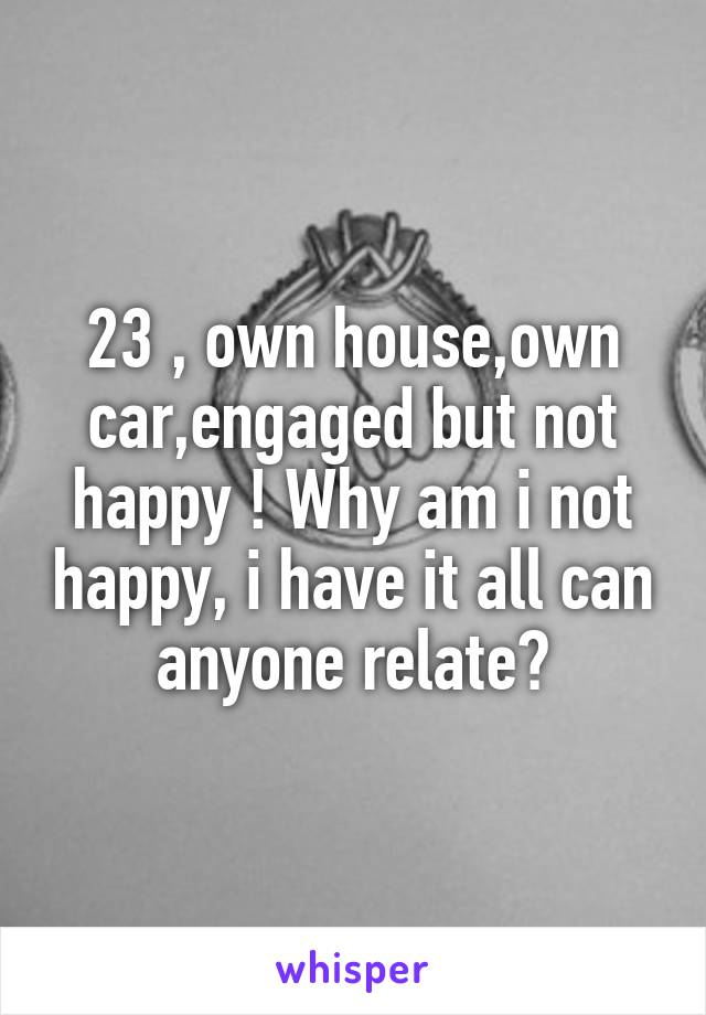 23 , own house,own car,engaged but not happy ! Why am i not happy, i have it all can anyone relate?
