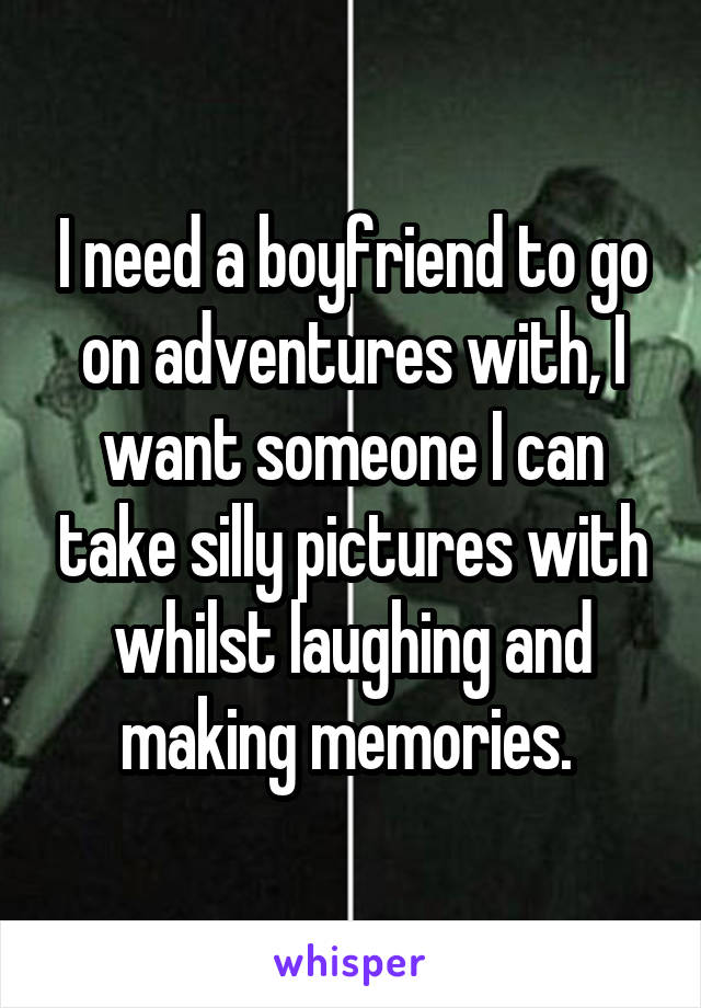 I need a boyfriend to go on adventures with, I want someone I can take silly pictures with whilst laughing and making memories.
