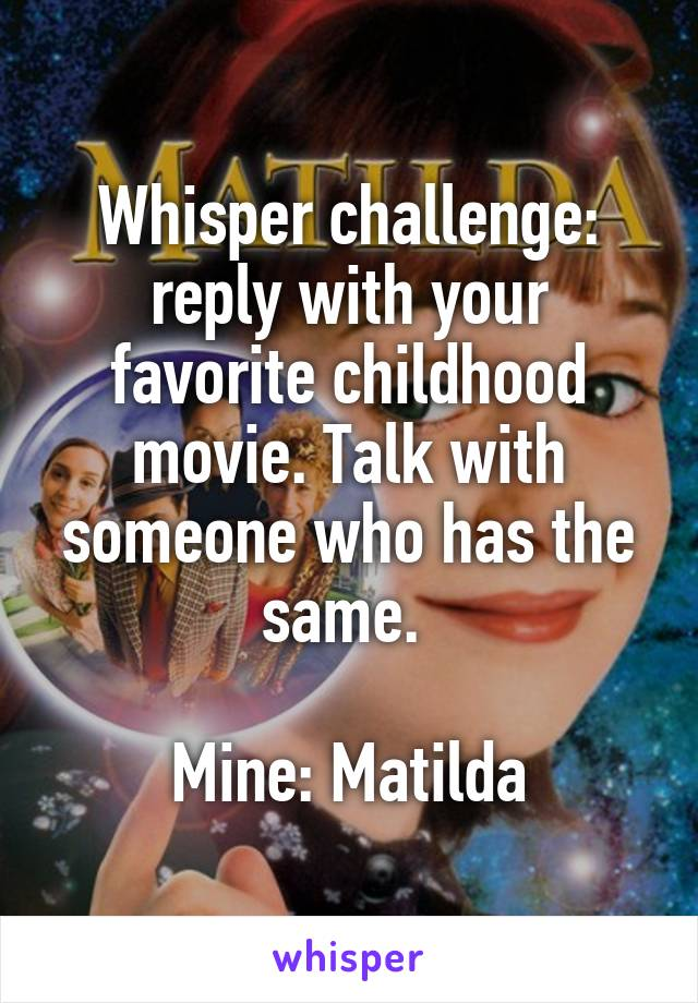 Whisper challenge: reply with your favorite childhood movie. Talk with someone who has the same.   Mine: Matilda