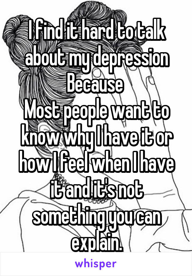 I find it hard to talk about my depression Because  Most people want to know why I have it or how I feel when I have it and it's not something you can explain.