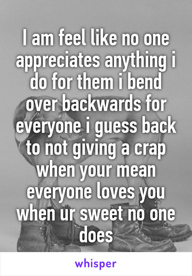 I am feel like no one appreciates anything i do for them i bend over backwards for everyone i guess back to not giving a crap when your mean everyone loves you when ur sweet no one does