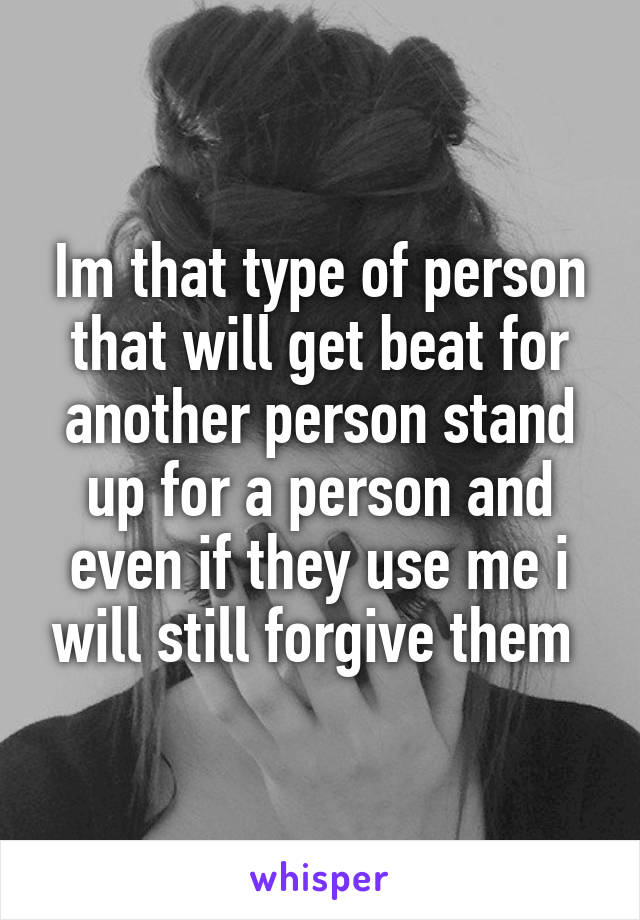Im that type of person that will get beat for another person stand up for a person and even if they use me i will still forgive them