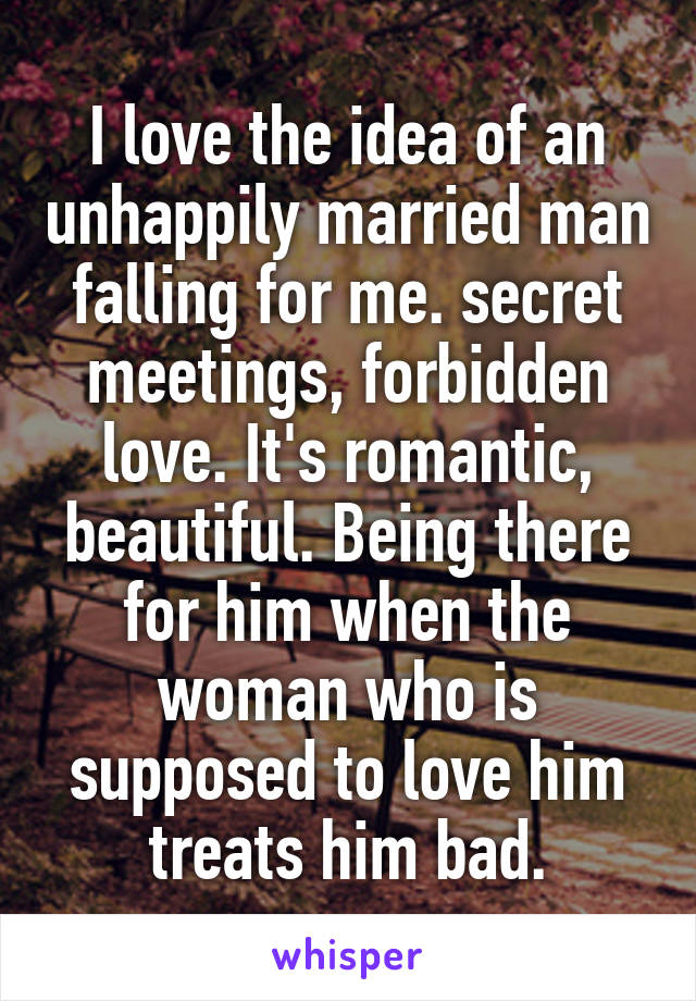 I love the idea of an unhappily married man falling for me. secret meetings, forbidden love. It's romantic, beautiful. Being there for him when the woman who is supposed to love him treats him bad.