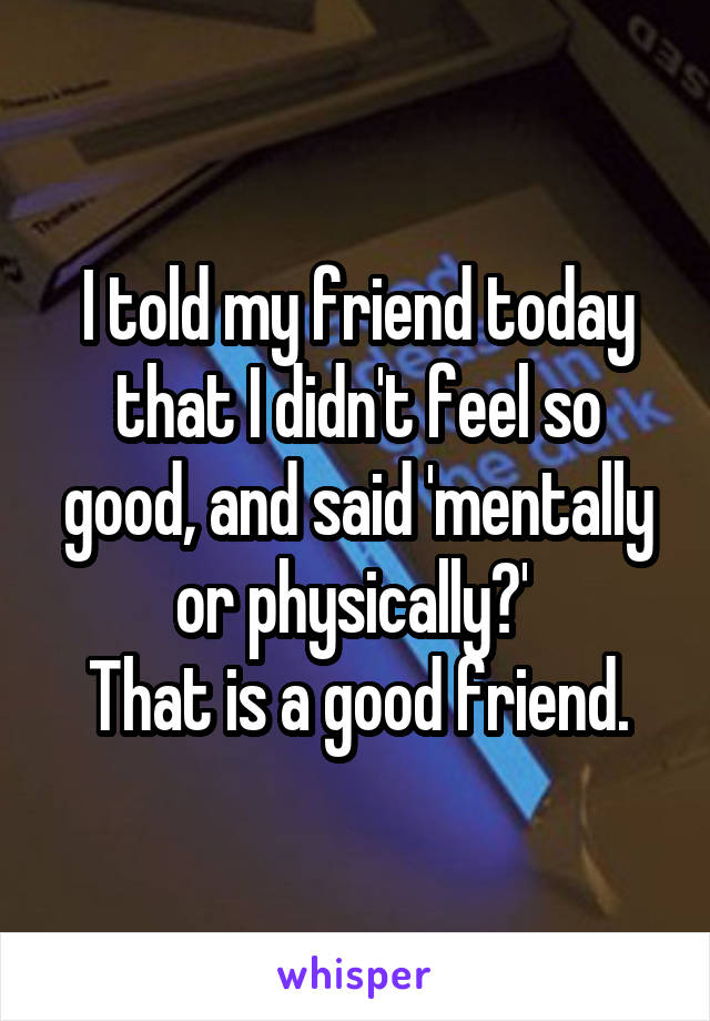 I told my friend today that I didn't feel so good, and said 'mentally or physically?'  That is a good friend.