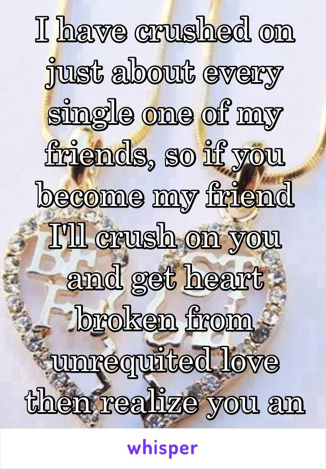 I have crushed on just about every single one of my friends, so if you become my friend I'll crush on you and get heart broken from unrequited love then realize you an awesome friend.