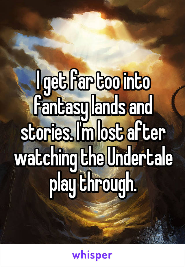 I get far too into fantasy lands and stories. I'm lost after watching the Undertale play through.