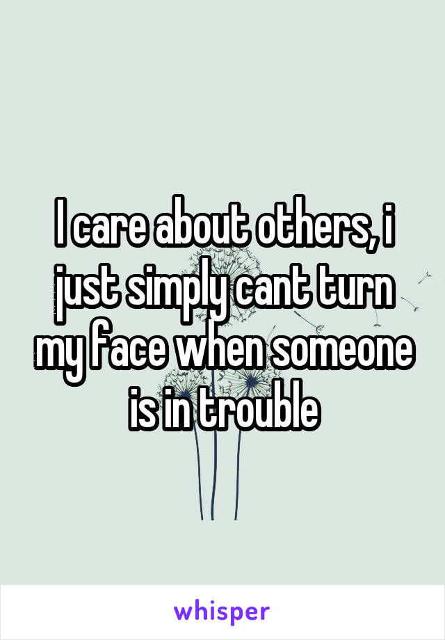 I care about others, i just simply cant turn my face when someone is in trouble