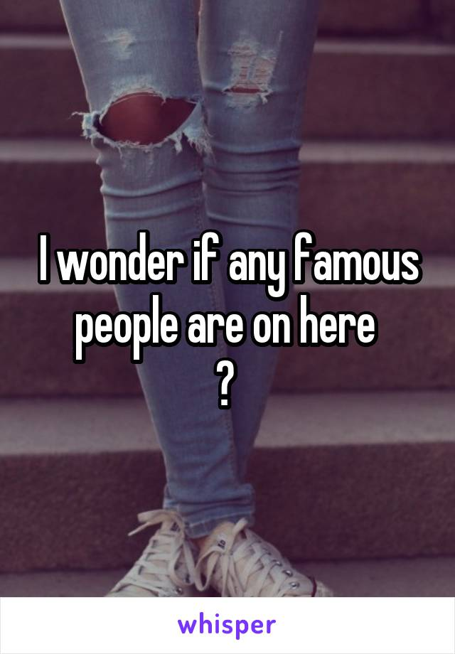 I wonder if any famous people are on here  ?