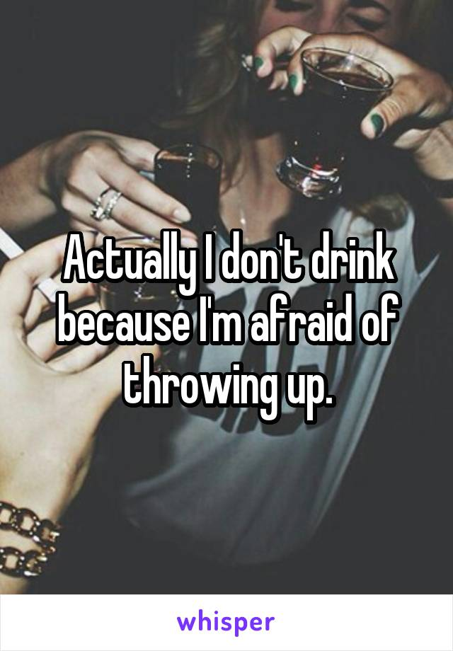 Actually I don't drink because I'm afraid of throwing up.