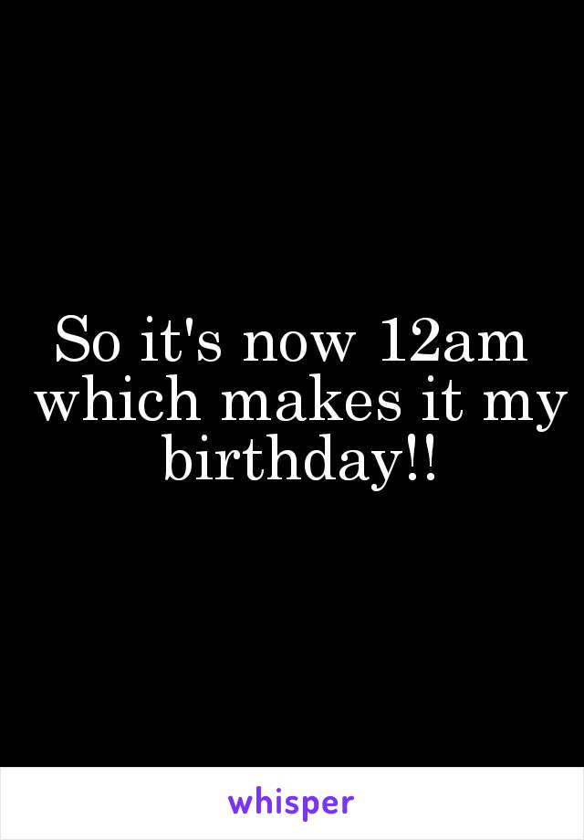 So it's now 12am which makes it my birthday!!